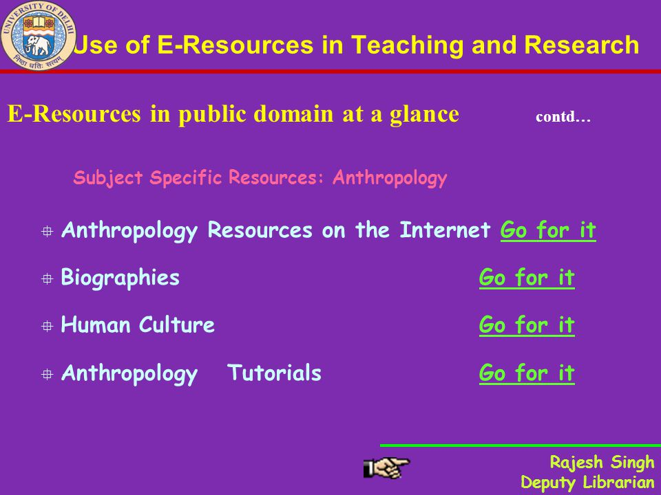 Use of E-Resources in Teaching and Research E-Resources in public domain at a glance contd… Subject Specific Resources: Anthropology Anthropology Resources on the Internet Go for itGo for it Biographies Go for itGo for it Human Culture Go for itGo for it Anthropology Tutorials Go for itGo for it Rajesh Singh Deputy Librarian