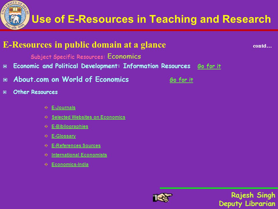 Use of E-Resources in Teaching and Research E-Resources in public domain at a glance contd… Subject Specific Resources: Economics Economic and Political Development: Information Resources Go for it Go for it About.com on World of Economics Go for it Go for it Other Resources E-Journals Selected Websites on Economics E-Bibliographies E-Glossary E-References Sources International Economists Economics-India Rajesh Singh Deputy Librarian