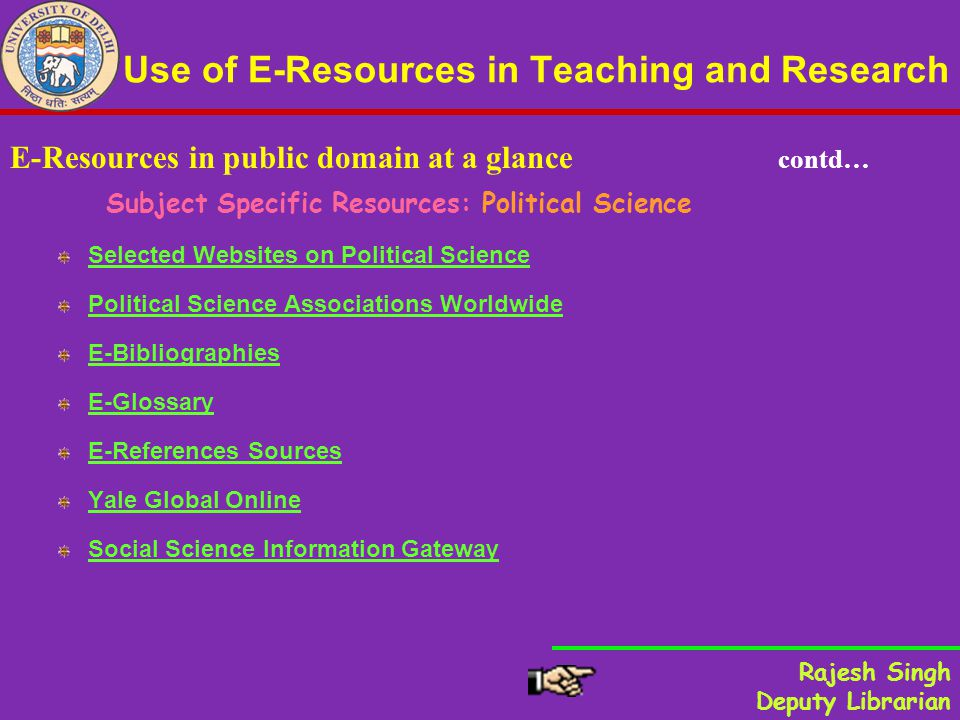 Use of E-Resources in Teaching and Research E-Resources in public domain at a glance contd… Subject Specific Resources: Political Science Selected Websites on Political Science Political Science Associations Worldwide E-Bibliographies E-Glossary E-References Sources Yale Global Online Social Science Information Gateway Rajesh Singh Deputy Librarian