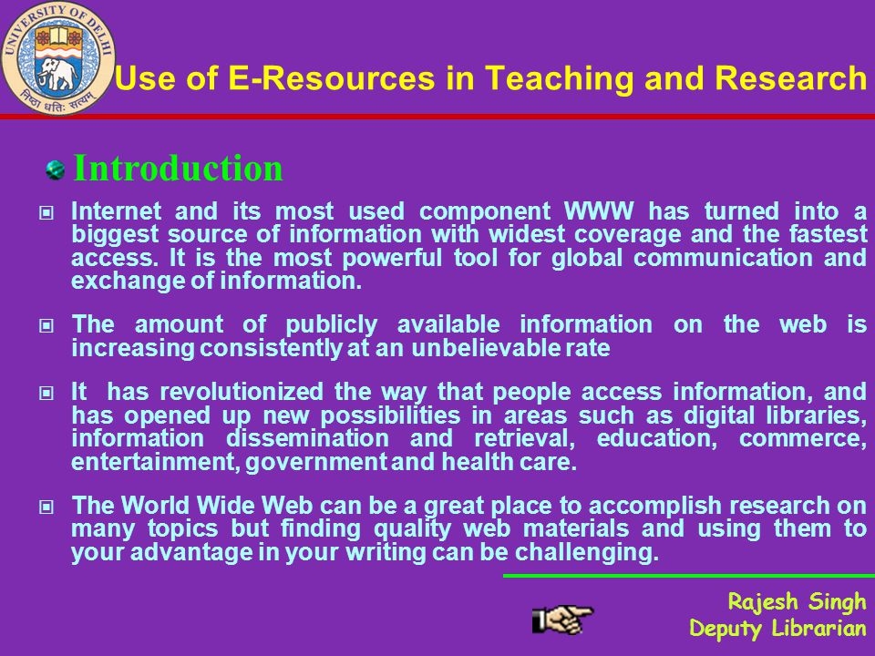 Use of E-Resources in Teaching and Research Internet and its most used component WWW has turned into a biggest source of information with widest coverage and the fastest access.