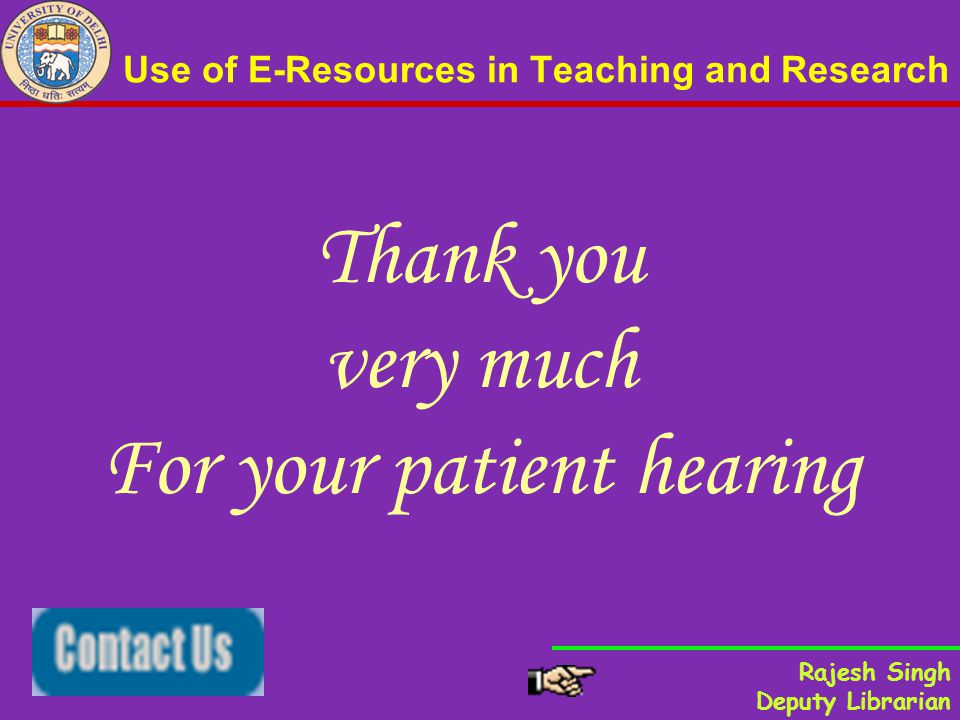 Use of E-Resources in Teaching and Research Thank you very much For your patient hearing Rajesh Singh Deputy Librarian