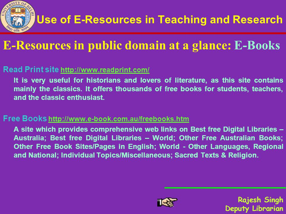 Use of E-Resources in Teaching and Research E-Resources in public domain at a glance: E-Books Read Print site http://www.readprint.com/http://www.readprint.com/ It is very useful for historians and lovers of literature, as this site contains mainly the classics.