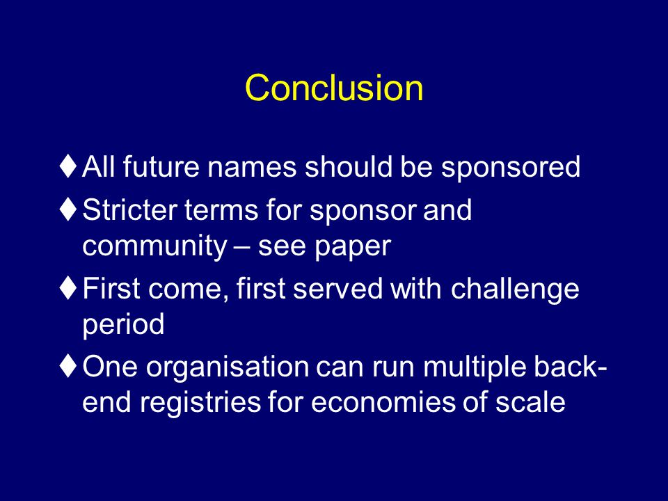 Conclusion tAll future names should be sponsored tStricter terms for sponsor and community – see paper tFirst come, first served with challenge period tOne organisation can run multiple back- end registries for economies of scale