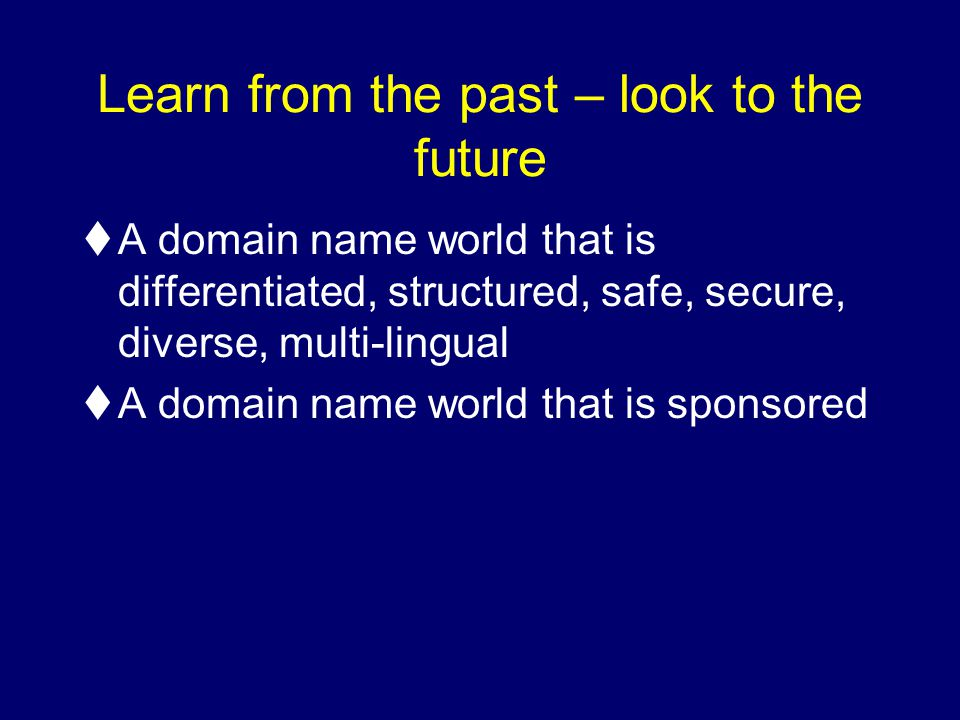 Learn from the past – look to the future tA domain name world that is differentiated, structured, safe, secure, diverse, multi-lingual tA domain name world that is sponsored