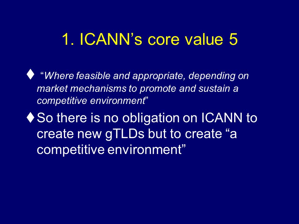 1. ICANNs core value 5 tWhere feasible and appropriate, depending on market mechanisms to promote and sustain a competitive environment tSo there is n