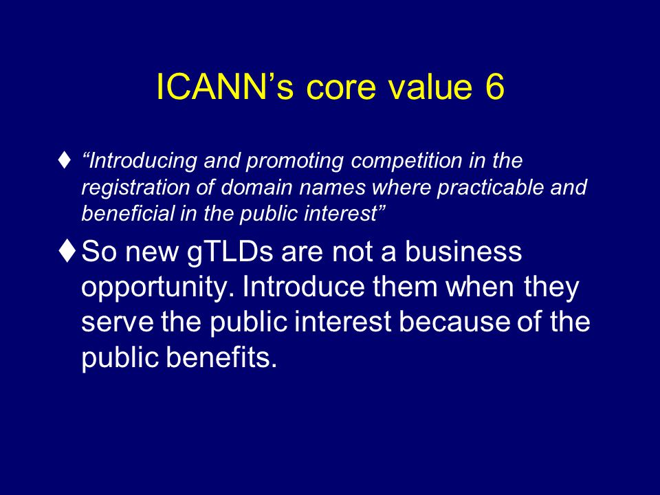 ICANNs core value 6 tIntroducing and promoting competition in the registration of domain names where practicable and beneficial in the public interest tSo new gTLDs are not a business opportunity.