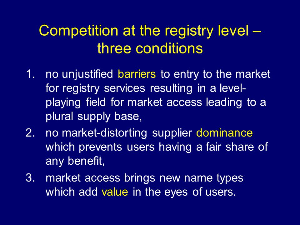 Competition at the registry level – three conditions 1.no unjustified barriers to entry to the market for registry services resulting in a level- playing field for market access leading to a plural supply base, 2.no market-distorting supplier dominance which prevents users having a fair share of any benefit, 3.market access brings new name types which add value in the eyes of users.