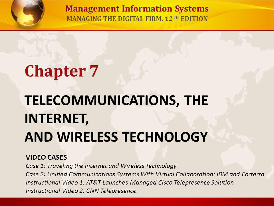 Management Information Systems MANAGING THE DIGITAL FIRM, 12 TH EDITION TELECOMMUNICATIONS, THE INTERNET, AND WIRELESS TECHNOLOGY Chapter 7 VIDEO CASE