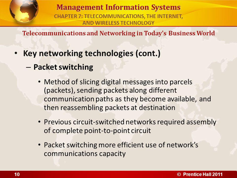 Management Information Systems Key networking technologies (cont.) – Packet switching Method of slicing digital messages into parcels (packets), sending packets along different communication paths as they become available, and then reassembling packets at destination Previous circuit-switched networks required assembly of complete point-to-point circuit Packet switching more efficient use of networks communications capacity Telecommunications and Networking in Todays Business World CHAPTER 7: TELECOMMUNICATIONS, THE INTERNET, AND WIRELESS TECHNOLOGY © Prentice Hall 201110
