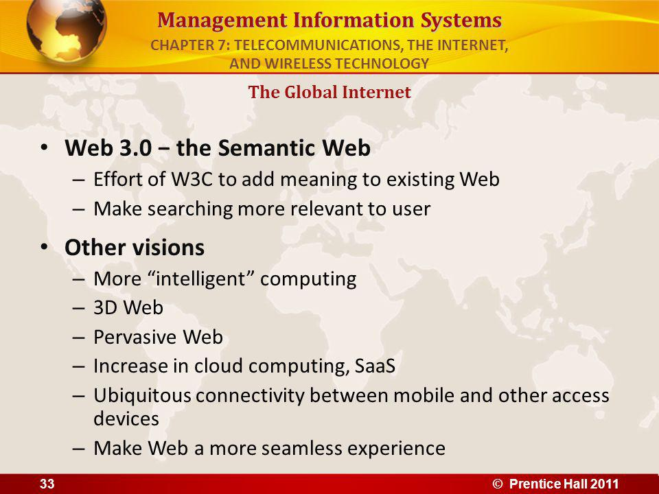 Management Information Systems Web 3.0 the Semantic Web – Effort of W3C to add meaning to existing Web – Make searching more relevant to user Other visions – More intelligent computing – 3D Web – Pervasive Web – Increase in cloud computing, SaaS – Ubiquitous connectivity between mobile and other access devices – Make Web a more seamless experience The Global Internet CHAPTER 7: TELECOMMUNICATIONS, THE INTERNET, AND WIRELESS TECHNOLOGY © Prentice Hall 201133