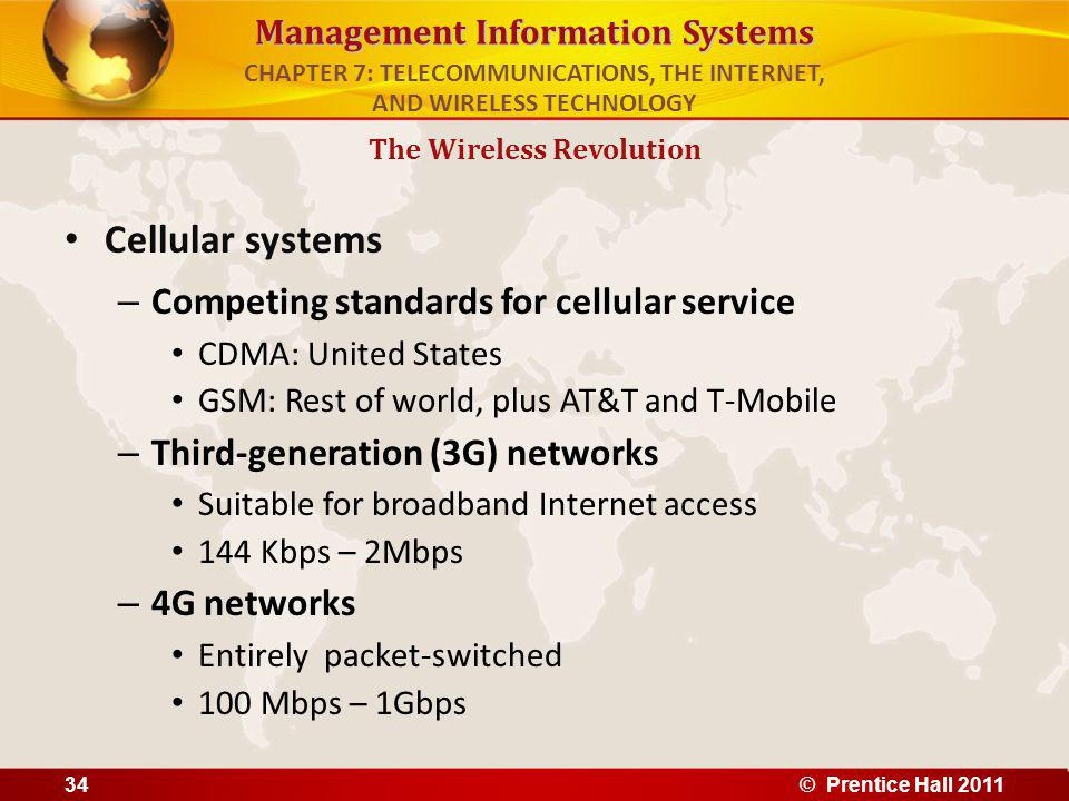 Management Information Systems Cellular systems – Competing standards for cellular service CDMA: United States GSM: Rest of world, plus AT&T and T-Mobile – Third-generation (3G) networks Suitable for broadband Internet access 144 Kbps – 2Mbps – 4G networks Entirely packet-switched 100 Mbps – 1Gbps The Wireless Revolution CHAPTER 7: TELECOMMUNICATIONS, THE INTERNET, AND WIRELESS TECHNOLOGY © Prentice Hall 201134