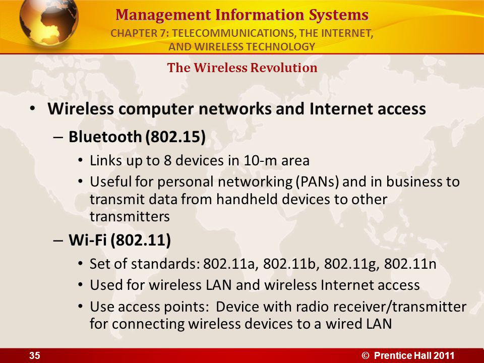 Management Information Systems Wireless computer networks and Internet access – Bluetooth (802.15) Links up to 8 devices in 10-m area Useful for personal networking (PANs) and in business to transmit data from handheld devices to other transmitters – Wi-Fi (802.11) Set of standards: 802.11a, 802.11b, 802.11g, 802.11n Used for wireless LAN and wireless Internet access Use access points: Device with radio receiver/transmitter for connecting wireless devices to a wired LAN The Wireless Revolution CHAPTER 7: TELECOMMUNICATIONS, THE INTERNET, AND WIRELESS TECHNOLOGY © Prentice Hall 201135