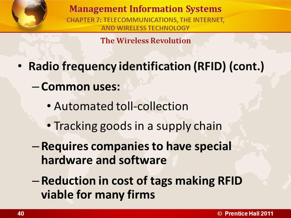 Management Information Systems Radio frequency identification (RFID) (cont.) – Common uses: Automated toll-collection Tracking goods in a supply chain – Requires companies to have special hardware and software – Reduction in cost of tags making RFID viable for many firms The Wireless Revolution CHAPTER 7: TELECOMMUNICATIONS, THE INTERNET, AND WIRELESS TECHNOLOGY © Prentice Hall 201140