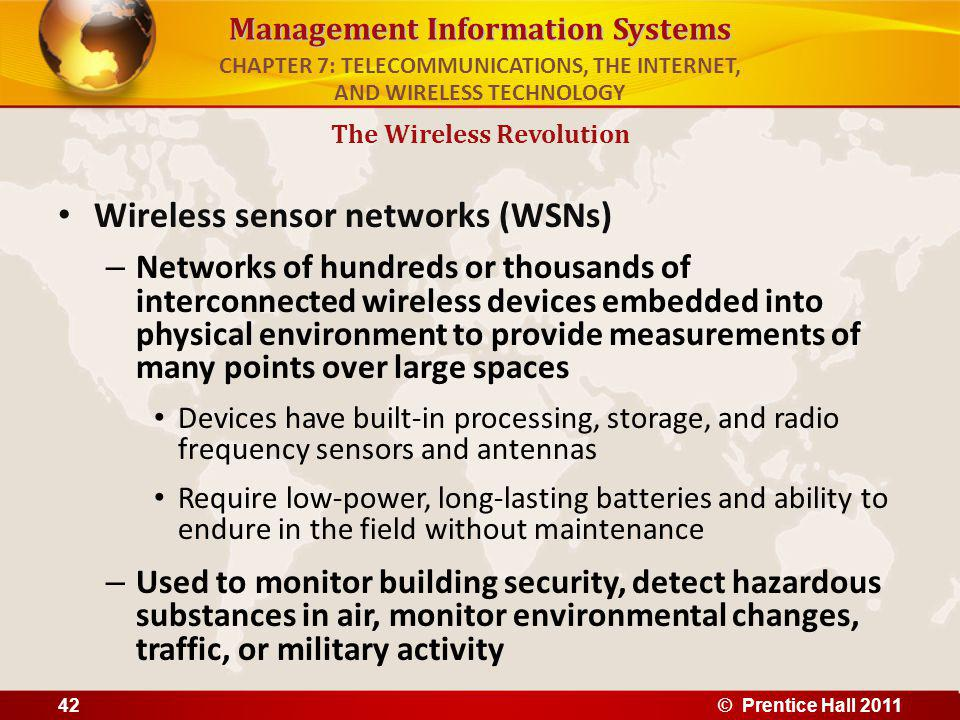 Management Information Systems Wireless sensor networks (WSNs) – Networks of hundreds or thousands of interconnected wireless devices embedded into physical environment to provide measurements of many points over large spaces Devices have built-in processing, storage, and radio frequency sensors and antennas Require low-power, long-lasting batteries and ability to endure in the field without maintenance – Used to monitor building security, detect hazardous substances in air, monitor environmental changes, traffic, or military activity The Wireless Revolution CHAPTER 7: TELECOMMUNICATIONS, THE INTERNET, AND WIRELESS TECHNOLOGY © Prentice Hall 201142