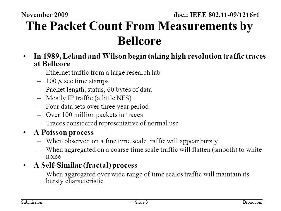 doc.: IEEE 802.11-09/1216r1 Submission November 2009 BroadcomSlide 3 The Packet Count From Measurements by Bellcore In 1989, Leland and Wilson begin taking high resolution traffic traces at Bellcore –Ethernet traffic from a large research lab –100 sec time stamps –Packet length, status, 60 bytes of data –Mostly IP traffic (a little NFS) –Four data sets over three year period –Over 100 million packets in traces –Traces considered representative of normal use A Poisson process –When observed on a fine time scale traffic will appear bursty –When aggregated on a coarse time scale traffic will flatten (smooth) to white noise A Self-Similar (fractal) process –When aggregated over wide range of time scales traffic will maintain its bursty characteristic