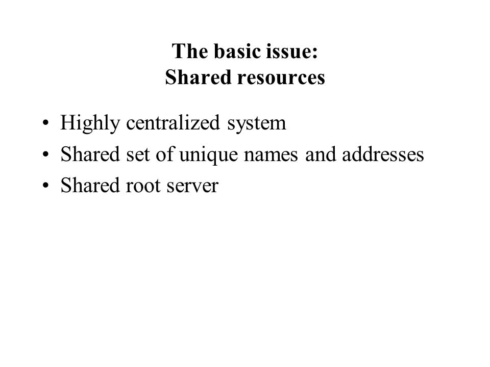 The basic issue: Shared resources Highly centralized system Shared set of unique names and addresses Shared root server