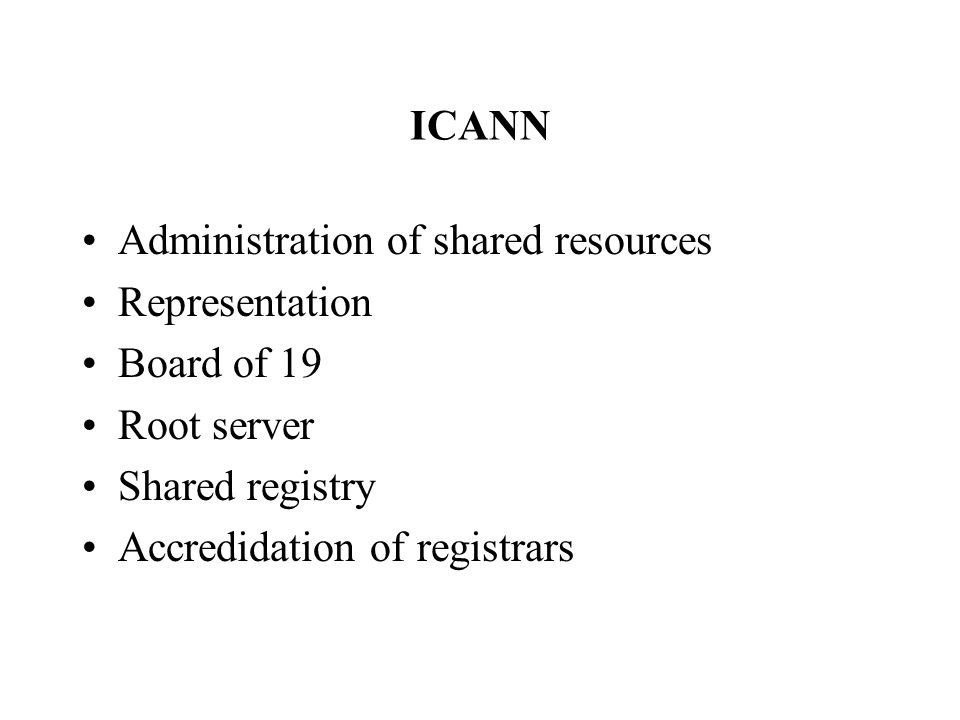 ICANN Administration of shared resources Representation Board of 19 Root server Shared registry Accredidation of registrars