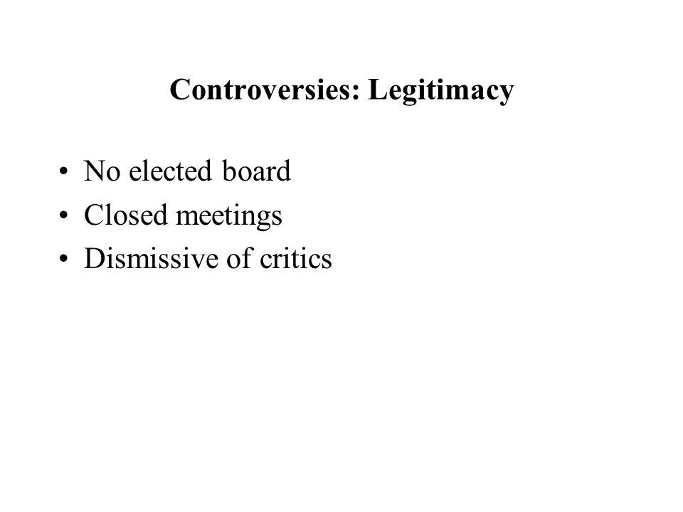Controversies: Legitimacy No elected board Closed meetings Dismissive of critics
