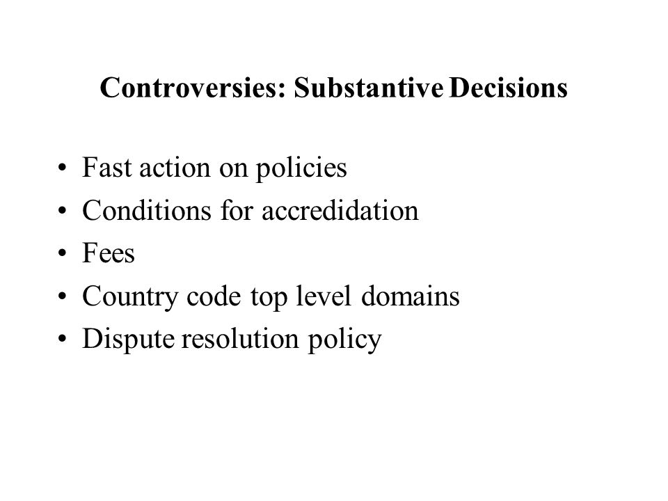 Controversies: Substantive Decisions Fast action on policies Conditions for accredidation Fees Country code top level domains Dispute resolution policy