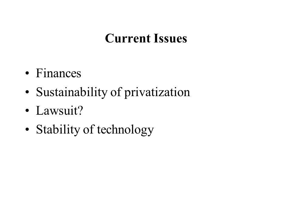 Current Issues Finances Sustainability of privatization Lawsuit Stability of technology