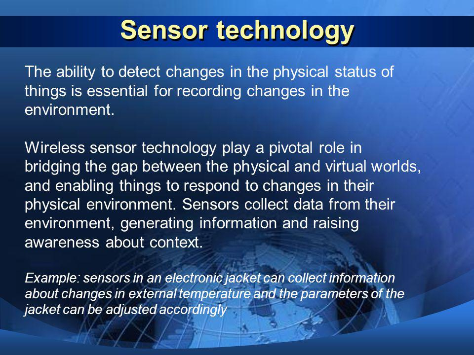 Sensor technology The ability to detect changes in the physical status of things is essential for recording changes in the environment. Wireless senso