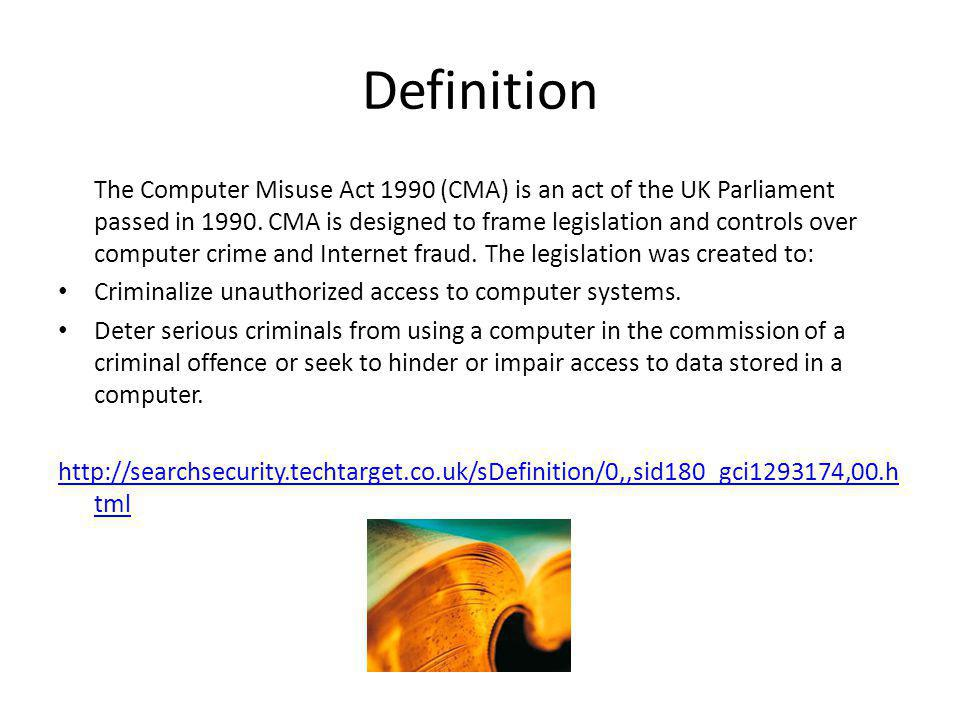 Definition The Computer Misuse Act 1990 (CMA) is an act of the UK Parliament passed in 1990. CMA is designed to frame legislation and controls over co