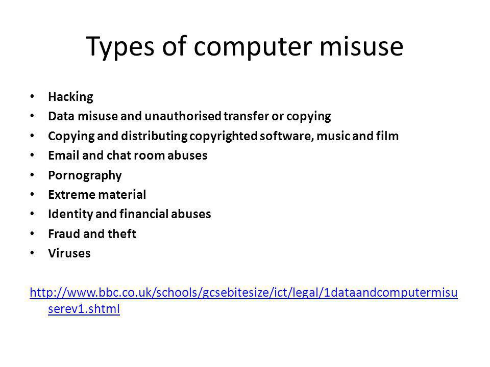 Types of computer misuse Hacking Data misuse and unauthorised transfer or copying Copying and distributing copyrighted software, music and film Email