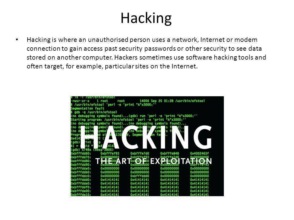 Hacking Hacking is where an unauthorised person uses a network, Internet or modem connection to gain access past security passwords or other security