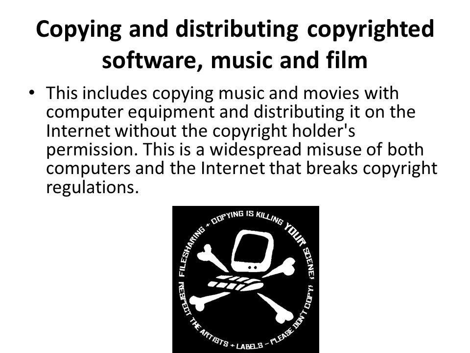 Copying and distributing copyrighted software, music and film This includes copying music and movies with computer equipment and distributing it on th