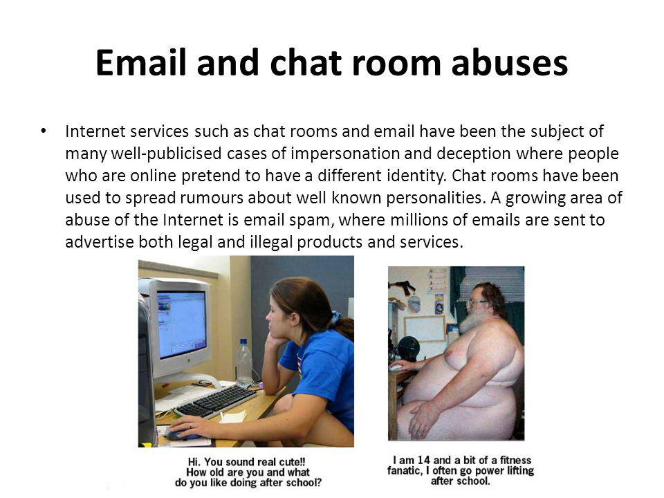 Email and chat room abuses Internet services such as chat rooms and email have been the subject of many well-publicised cases of impersonation and dec