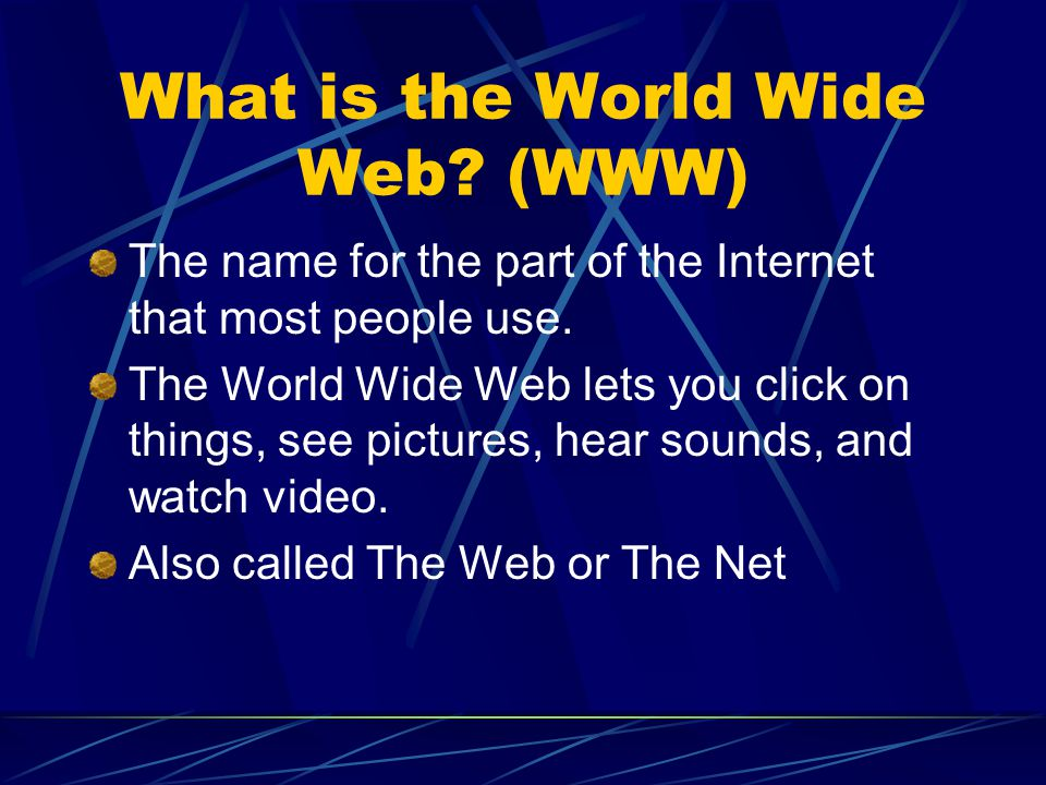 What is the World Wide Web? (WWW) The name for the part of the Internet that most people use. The World Wide Web lets you click on things, see picture