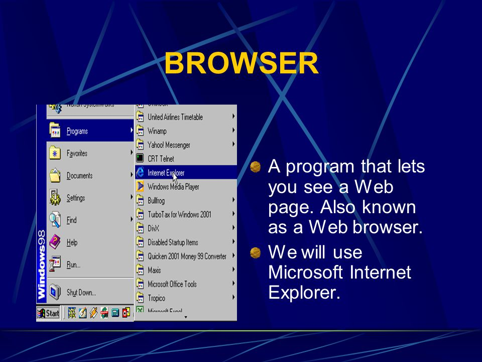 BROWSER A program that lets you see a Web page. Also known as a Web browser. We will use Microsoft Internet Explorer.