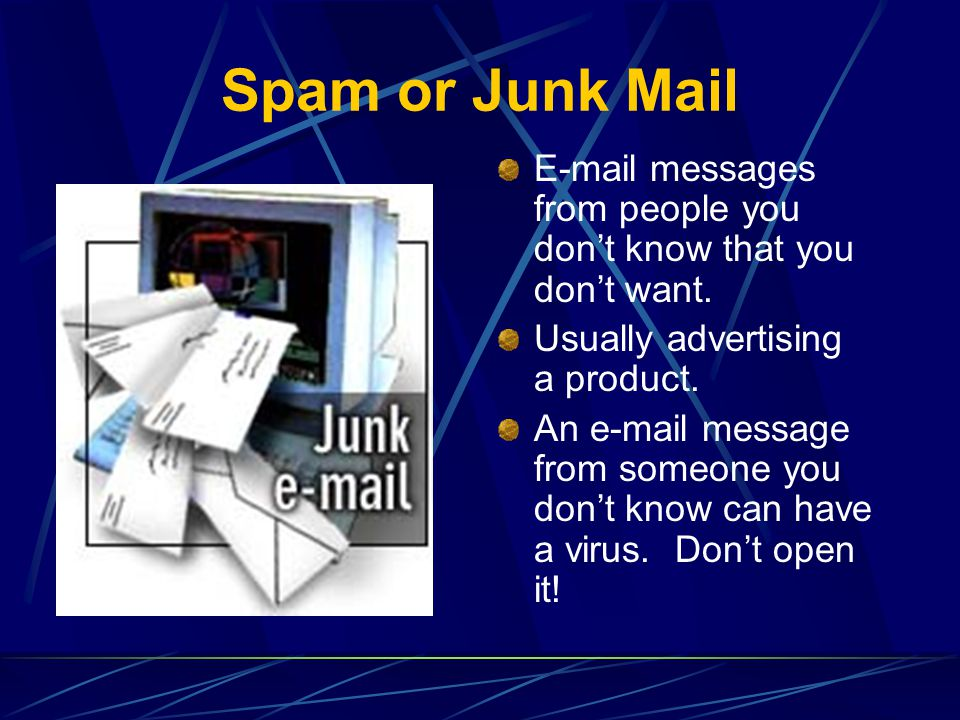 Spam or Junk Mail E-mail messages from people you dont know that you dont want. Usually advertising a product. An e-mail message from someone you dont