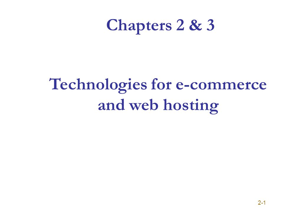 Chapters 2 & 3 2-1 Technologies for e-commerce and web hosting