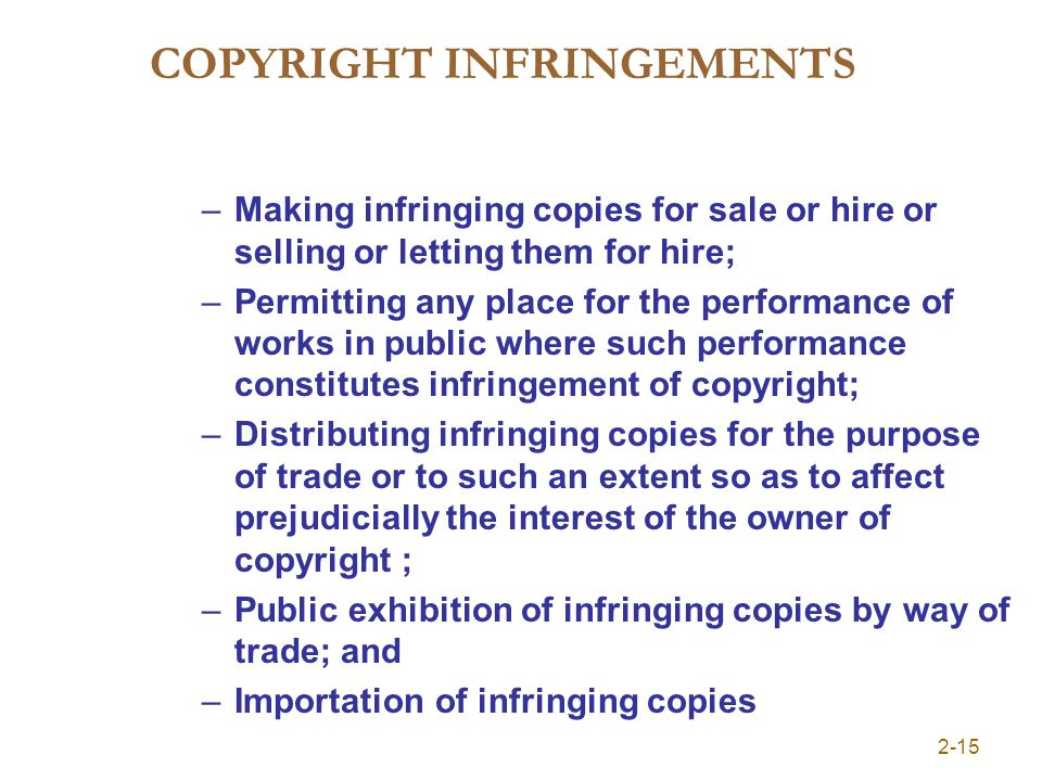 COPYRIGHT INFRINGEMENTS –Making infringing copies for sale or hire or selling or letting them for hire; –Permitting any place for the performance of works in public where such performance constitutes infringement of copyright; –Distributing infringing copies for the purpose of trade or to such an extent so as to affect prejudicially the interest of the owner of copyright ; –Public exhibition of infringing copies by way of trade; and –Importation of infringing copies 2-15