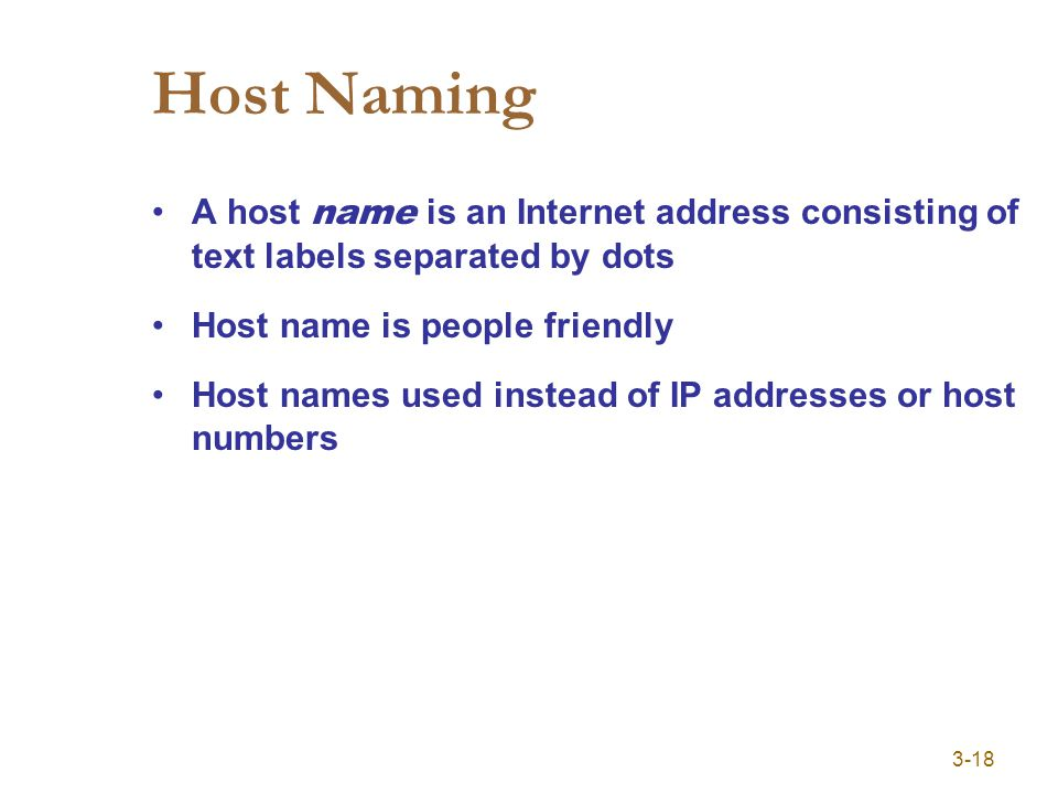 3-18 Host Naming A host name is an Internet address consisting of text labels separated by dots Host name is people friendly Host names used instead of IP addresses or host numbers