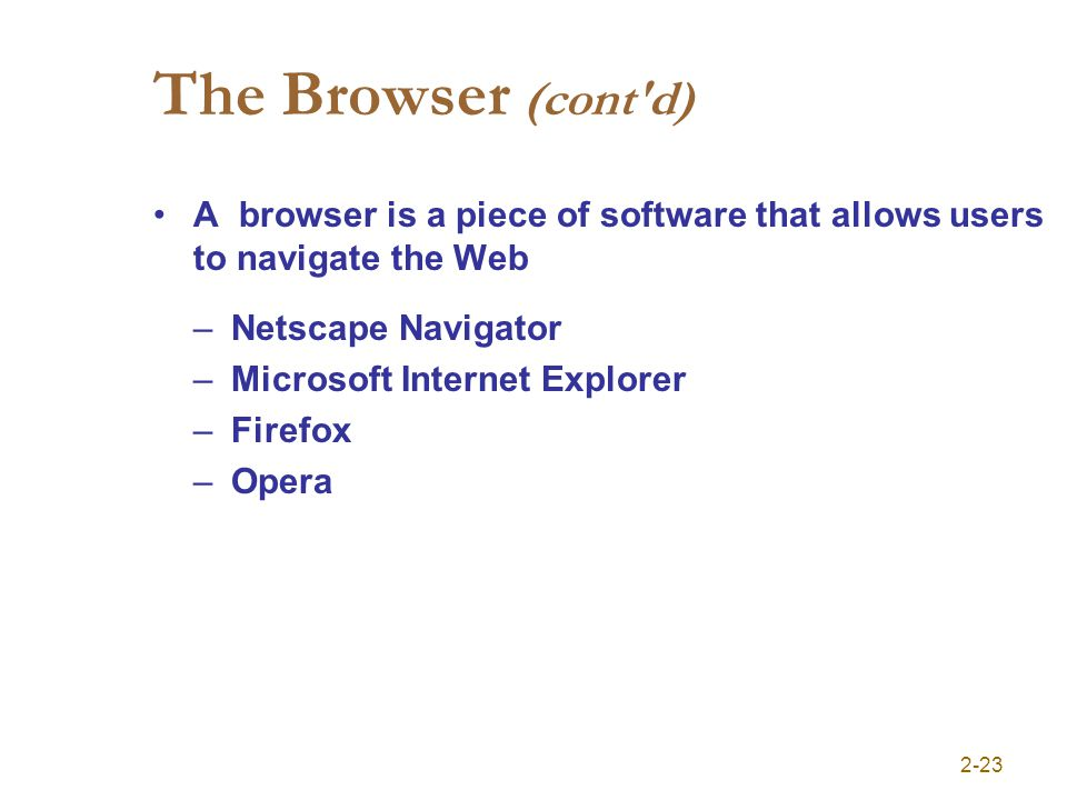 2-23 The Browser (cont'd) A browser is a piece of software that allows users to navigate the Web –Netscape Navigator –Microsoft Internet Explorer –Fir