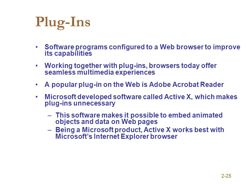 2-25 Plug-Ins Software programs configured to a Web browser to improve its capabilities Working together with plug-ins, browsers today offer seamless multimedia experiences A popular plug-in on the Web is Adobe Acrobat Reader Microsoft developed software called Active X, which makes plug-ins unnecessary –This software makes it possible to embed animated objects and data on Web pages –Being a Microsoft product, Active X works best with Microsofts Internet Explorer browser