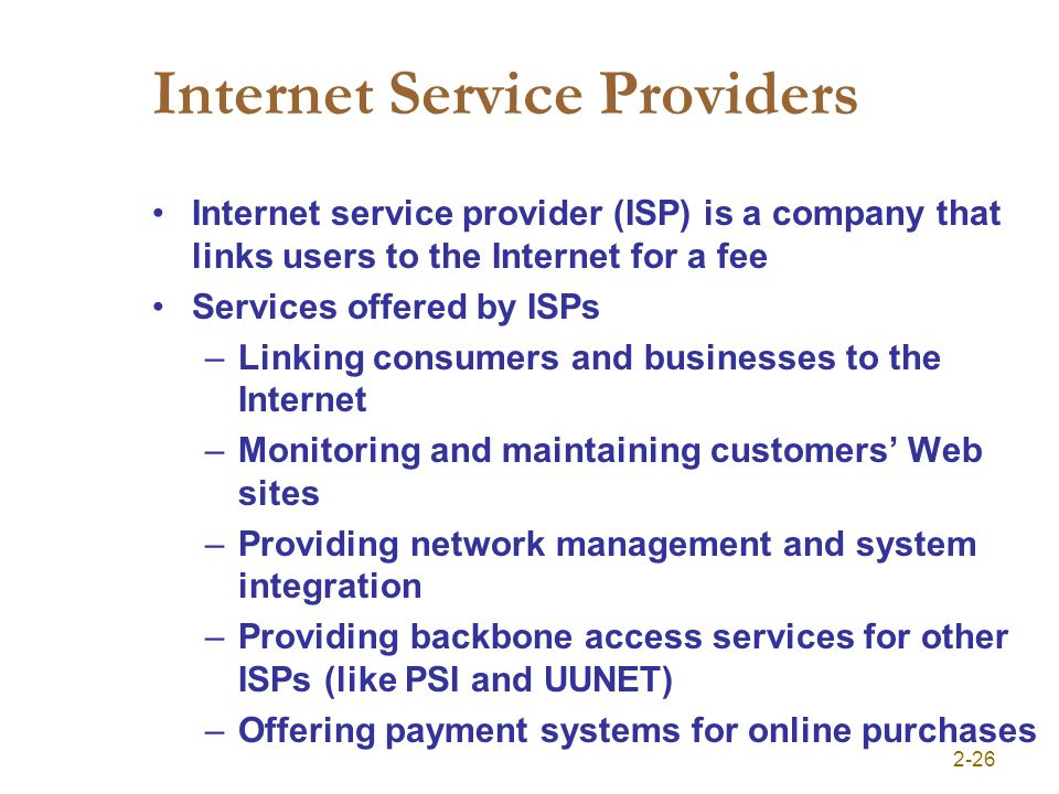 2-26 Internet Service Providers Internet service provider (ISP) is a company that links users to the Internet for a fee Services offered by ISPs –Linking consumers and businesses to the Internet –Monitoring and maintaining customers Web sites –Providing network management and system integration –Providing backbone access services for other ISPs (like PSI and UUNET) –Offering payment systems for online purchases