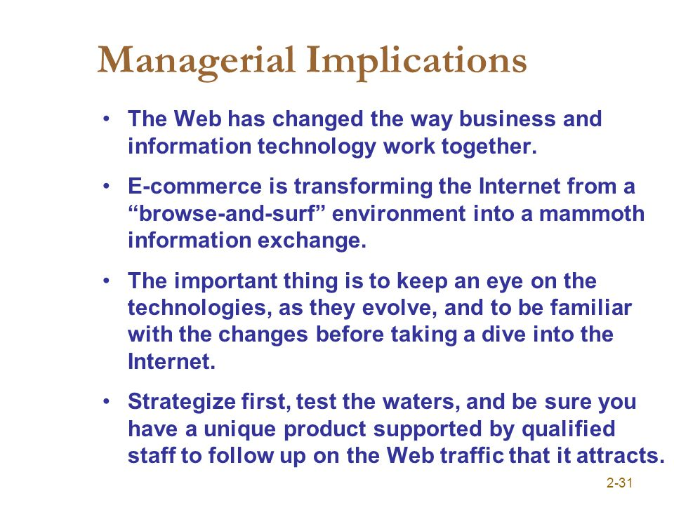 2-31 Managerial Implications The Web has changed the way business and information technology work together. E-commerce is transforming the Internet fr