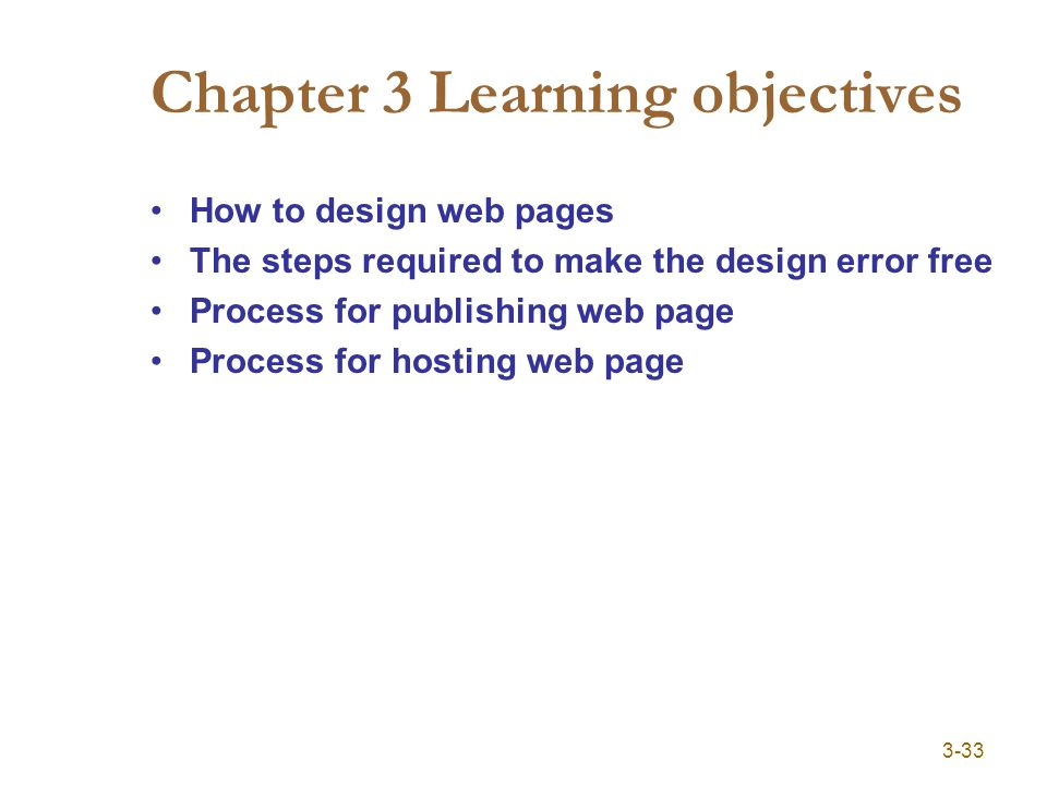 3-33 Chapter 3 Learning objectives How to design web pages The steps required to make the design error free Process for publishing web page Process fo