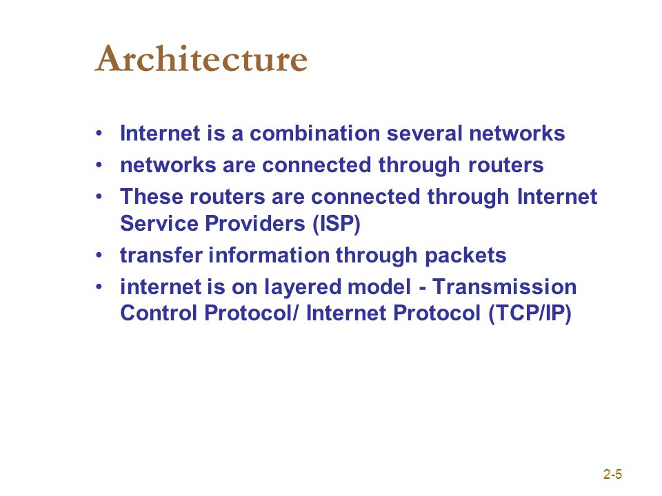 Architecture Internet is a combination several networks networks are connected through routers These routers are connected through Internet Service Providers (ISP) transfer information through packets internet is on layered model - Transmission Control Protocol/ Internet Protocol (TCP/IP) 2-5
