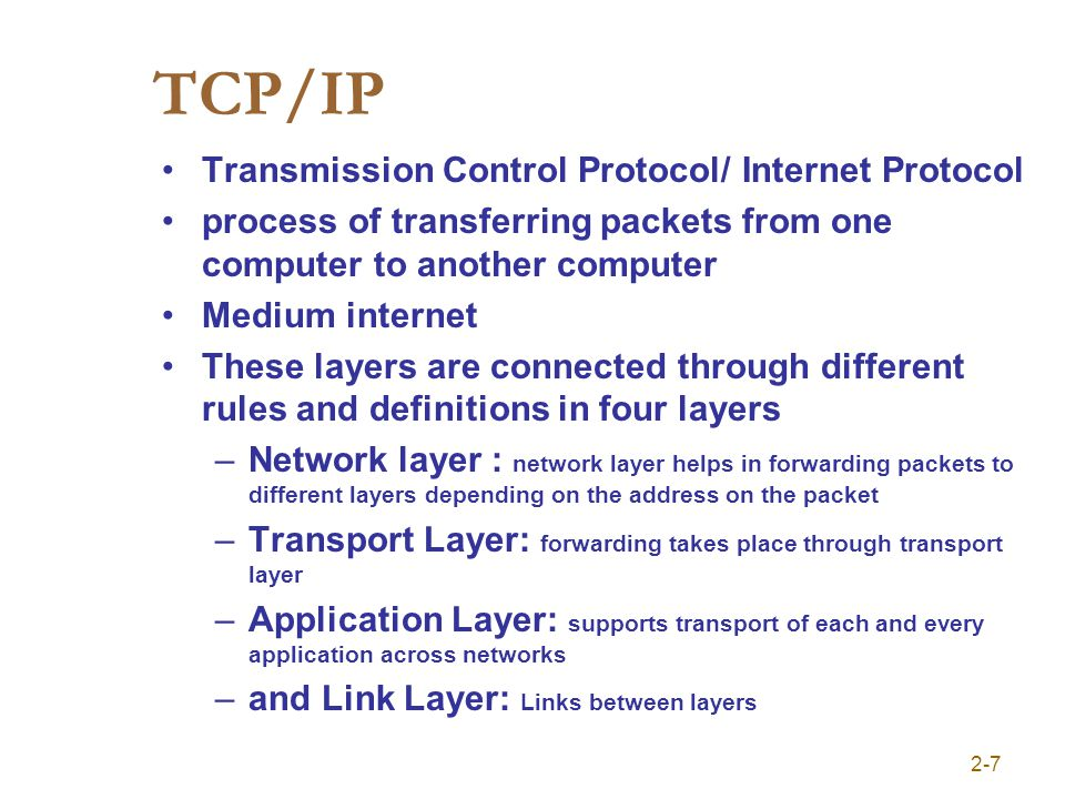 TCP/IP Transmission Control Protocol/ Internet Protocol process of transferring packets from one computer to another computer Medium internet These layers are connected through different rules and definitions in four layers –Network layer : network layer helps in forwarding packets to different layers depending on the address on the packet –Transport Layer: forwarding takes place through transport layer –Application Layer: supports transport of each and every application across networks –and Link Layer: Links between layers 2-7
