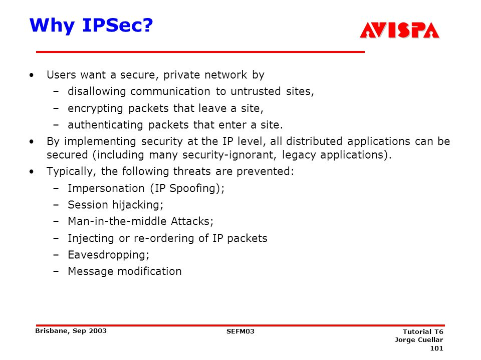101 SEFM03 Tutorial T6 Jorge Cuellar Brisbane, Sep 2003 Why IPSec? Users want a secure, private network by –disallowing communication to untrusted sit