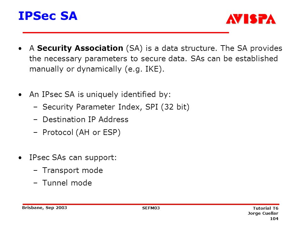 104 SEFM03 Tutorial T6 Jorge Cuellar Brisbane, Sep 2003 IPSec SA A Security Association (SA) is a data structure. The SA provides the necessary parame