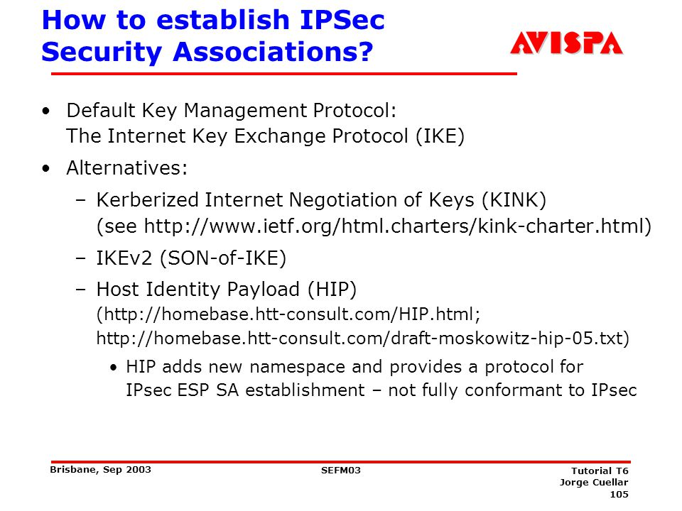 105 SEFM03 Tutorial T6 Jorge Cuellar Brisbane, Sep 2003 How to establish IPSec Security Associations? Default Key Management Protocol: The Internet Ke