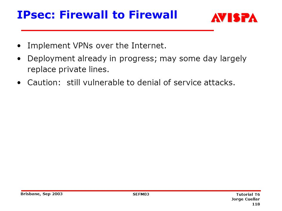 118 SEFM03 Tutorial T6 Jorge Cuellar Brisbane, Sep 2003 IPsec: Firewall to Firewall Implement VPNs over the Internet. Deployment already in progress;