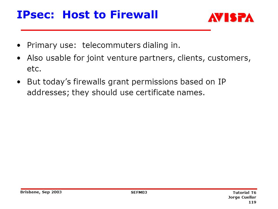 119 SEFM03 Tutorial T6 Jorge Cuellar Brisbane, Sep 2003 IPsec: Host to Firewall Primary use: telecommuters dialing in. Also usable for joint venture p