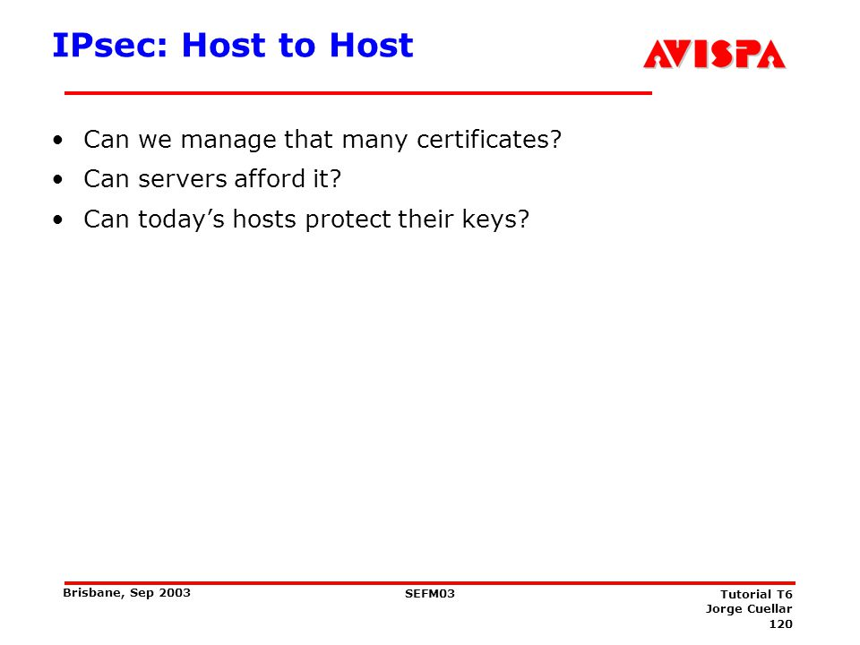 120 SEFM03 Tutorial T6 Jorge Cuellar Brisbane, Sep 2003 IPsec: Host to Host Can we manage that many certificates? Can servers afford it? Can todays ho