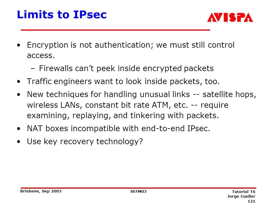 121 SEFM03 Tutorial T6 Jorge Cuellar Brisbane, Sep 2003 Limits to IPsec Encryption is not authentication; we must still control access. –Firewalls can